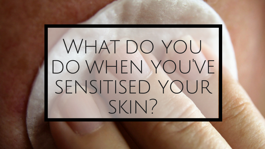 What Do You Do When You've Sensitised Your Skin?